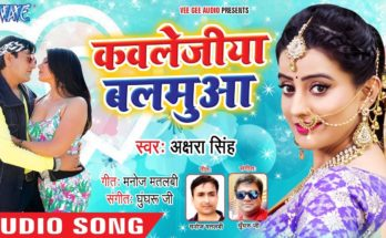 Kawaljea Balmua Akshara Singh Another new super hit song